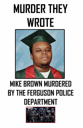 MURDER THEY WROTE MIKE BROWN MURDERED  BY THE FERGUSON POLICE DEPARTMENT POSTER