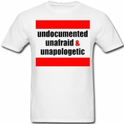 Undocumented, Unafraid & Unapologetic T Shirt