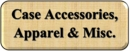Case Accessories, Apparel, & Miscellaneous