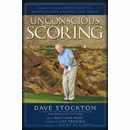 Dave Stockton- Unconscious Scoring: A Guide to Saving Shots Around the Green [Hardcover]