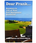 Dear Frank: Answers to 100 of Your Golf Equipment Questions