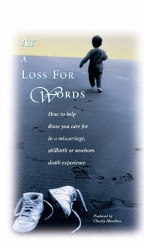 At a Loss for Words: How to Help Those You Care for in a Miscarriage, Stillbirth, or Newborn Death