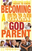 Becoming a Great Godparent: <i>Everything a Catholic Needs to Know</i>