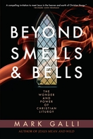 Beyond Smells and Bells: The Wonder and Power of Christian Liturgy