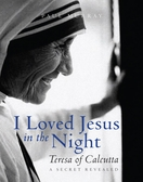 I Loved Jesus in the Night: Teresa of Calcutta — A Secret Revealed