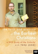The Faith and Practice of the Earliest Christians: a DVD Study on the Didache with Tony Jones