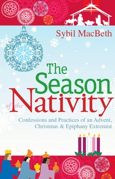 The Season of the Nativity: Confessions and Practices of an Advent, Christmas & Epiphany Extremist