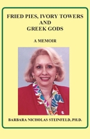 FRIED PIES, IVORY TOWERS AND GREEK GODS: A MEMOIR , Barbara Steinfeld, Ph.D.