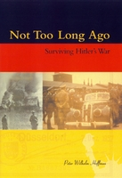 NOT TOO LONG AGO: Surviving Hitler's War, Peter Wilhelm Hoffman