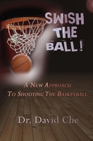 Swish the Ball, A New Approach To Shooting The Basketball!, Dr. David Che