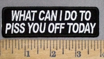 4882 CP - What Can I Do To PISS YOU Off Today - Embroidey Patch