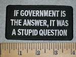3165 W - If Government Is The Answer,- It Was A Stupid Question - Embroidery Patch