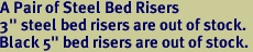 """A Pair of Steel Bed Risers 3"""" steel bed risers are out of stock. Black 5"""" bed risers are out of stock."""