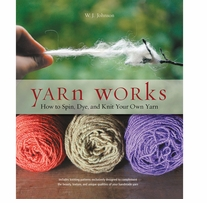 Yarn Works How To Spin, Dye and Knit Your Own Yarn