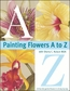 North Light Books - Painting Flowers A To Z