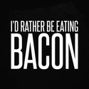 I'd Rather Be Eating Bacon