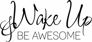 Wake Up and Be Awesome Vinyl Wall Decals