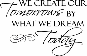 Motivational Quotes - We Create Our Tomorrows By What We Dream Today