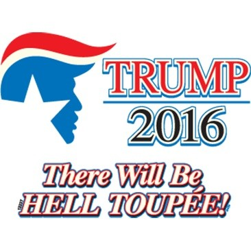 Trump 2016 - There will be HELL TOUPEE!