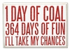Item # 642146 - 1 Day of Coal 364 Days of Fun I'll Take My Chances Box Sign