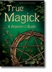 True Magick: A Beginner's Guide - Revised + Expanded