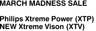 "<b>MARCH MADNESS SALE</b><br><br>Philips Xtreme Power (XTP)<br><font color =""red"">NEW <u>Xtreme Vison</u> (XTV)</font color><font color =""red"">"
