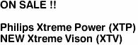 "<b>ON SALE !!</b><br><br>Philips Xtreme Power (XTP)<br><font color =""red"">NEW <u>Xtreme Vison</u> (XTV)</font color><font color =""red"">"