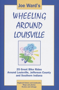 Wheeling Around Louisville: 25 Great Bike Rides Around Louisville, Jefferson County and Southern Indiana