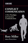 Conflict Communication, A New Paradigm in Conscious Communication by Rory Miller