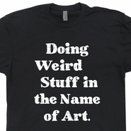 Doing Weird Stuff In The Name Of Art T Shirt Strange Things Artsy Fartsy Tee Artist