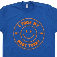 I Took My Meds Today T Shirt ADHD OCD FUNNY Marijuana Medical Tee Shirts