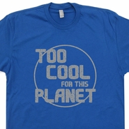 Too Cool For This Planet T Shirt Funny UFO Alien Science Geek Nasa Shirts