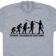 Go Back We Fucked Up Everything T Shirt Funny Charles Darwin Evolution Tee Shirts