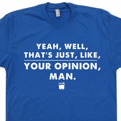 Well That's Just Like Your Opinion Man T Shirt The Big Lebowski T Shirts The Dude Abides Tee Shirts