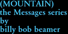 (MOUNTAIN) the Messages series by billy bob beamer
