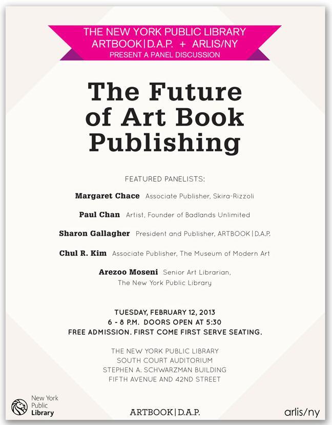 In the face of Amazon.com, bookstore closures, self-publishing options, and shrinking library budgets, who is publishing art books today, and how are they reaching consumers and researchers alike? Commercial publishers and distributors, as well as independent and grassroots organizations, must confront the sea-change in how readers interact with the printed word. E-books and other digital formats are gaining in popularity for fiction readers and an increasing number of academic disciplines, yet very few art books meet the digital demand, even as more images of art are available online. Moreover, art books remain expensive to produce due to the necessity of high-quality, and often high-priced, image reproductions, among other vexing issues.     The panel features leading figures in the rapidly changing world of art book publishing, including: Margaret Chace, Associate Publisher, Skira/Rizzoli; Paul Chan, artist and founder of Badlands Unlimited; Sharon Gallagher, President and Publisher of ARTBOOK | D.A.P.; and Chul R. Kim, Associate Publisher, The Museum of Modern Art, New York. The discussion will be moderated by NYPL Senior Art Librarian Arezoo Moseni.     Margaret Chace has worked in art book publishing in New York as an editor and in various management positions since 1983. Currently she is Associate Publisher of Skira Rizzoli, an imprint of Rizzoli International Publications that specializes in art and museum books. She joined Rizzoli in 2010 after 8 years as Managing Editor at The Metropolitan Museum of Art, where she helped manage the publication program of exhibition and collection catalogues, quarterly member bulletins, wall signage, and edited the Metropolitan Museum Journal for 6 years. Prior to the Met, she was Vice President and Managing Editor at Abrams, where she worked for 18 years both editing a diverse range of titles and serving on the management team.    Paul Chan is an artist who lives and works in New York. His work has been exhibited widely in