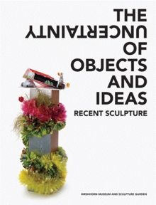 The Uncertainty of Objects and Ideas: Recent Sculpture