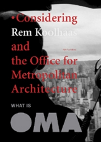 What Is Oma: Considering Rem Koolhaas And The Office For Metropolitan Architecture