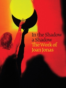 In the Shadow a Shadow: The Work of Joan Jonas
