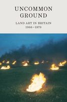 Uncommon Ground Land Art in Britain 1966-1979