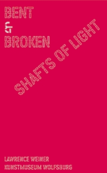 Lawrence Weiner: Bent And Broken Shafts Of Light
