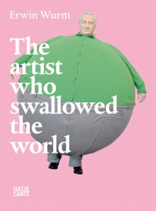 Erwin Wurm: The Artist Who Swallowed the World