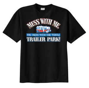 Funny Shirt Mess With Me You Mess With the Whole Trailer Park Tee