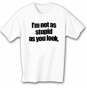 Funny Shirt I�m Not As Stupid As You Look White Tee Shirt