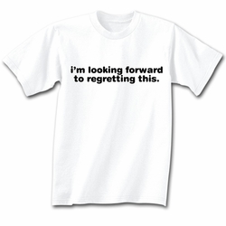 Funny Shirt I�m Looking Forward To Regretting This White Tee Shirt