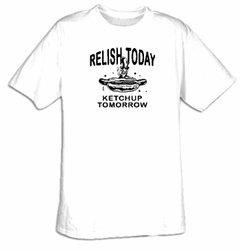 Funny Shirt Relish Today Ketchup Tomorrow Tee Shirt