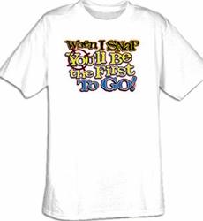 Funny Shirt When I Snap You�ll Be The First To Go Tee