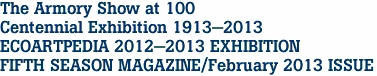 The Armory Show at 100 Centennial Exhibition 1913-2013 ECOARTPEDIA 2012-2013 EXHIBITION FIFTH SEASON MAGAZINE/February 2013 ISSUE