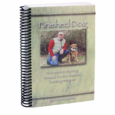 FINISHED DOG- A Complete Training Manual for the Finished Hunting Retriever by Charles Jurney