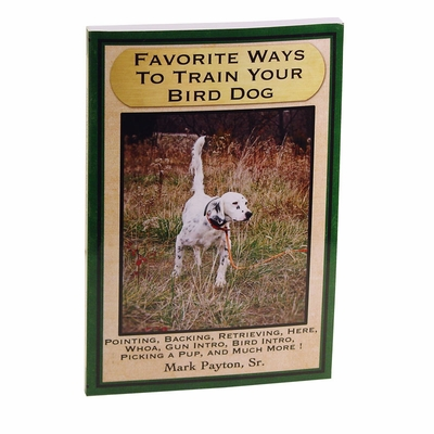Favorite Ways to Train Your Bird Dog Book by Mark Payton, Sr.